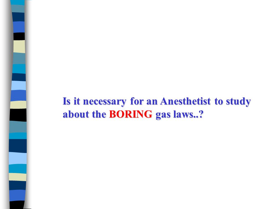Is it necessary for an Anesthetist to study about the BORING gas laws..?