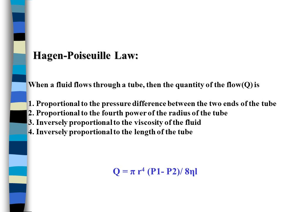Hagen-Poiseuille Law: When a fluid flows through a tube, then the quantity of the flow(Q) is 1. Proportional to the pressure difference between the tw