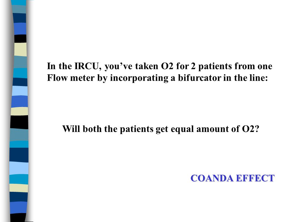 COANDA EFFECT In the IRCU, you've taken O2 for 2 patients from one Flow meter by incorporating a bifurcator in the line: Will both the patients get eq