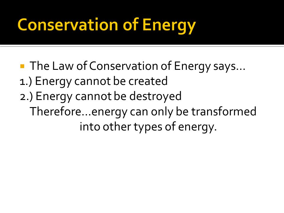  The Law of Conservation of Energy says… 1.) Energy cannot be created 2.) Energy cannot be destroyed Therefore…energy can only be transformed into ot