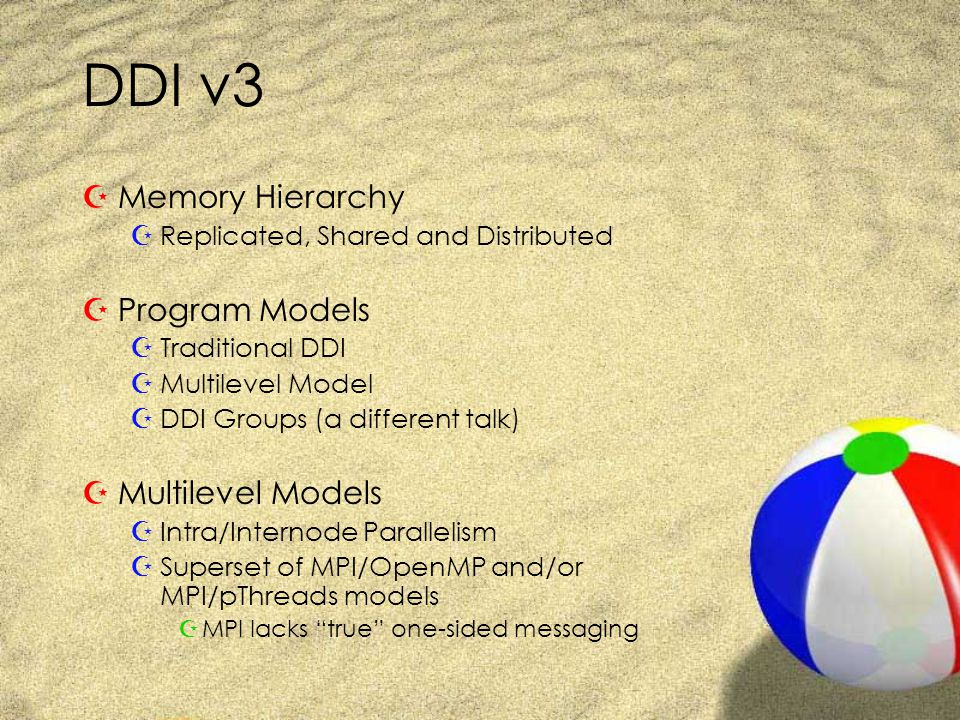 DDI v3 ZMemory Hierarchy ZReplicated, Shared and Distributed ZProgram Models ZTraditional DDI ZMultilevel Model ZDDI Groups (a different talk) ZMultilevel Models ZIntra/Internode Parallelism ZSuperset of MPI/OpenMP and/or MPI/pThreads models ZMPI lacks true one-sided messaging