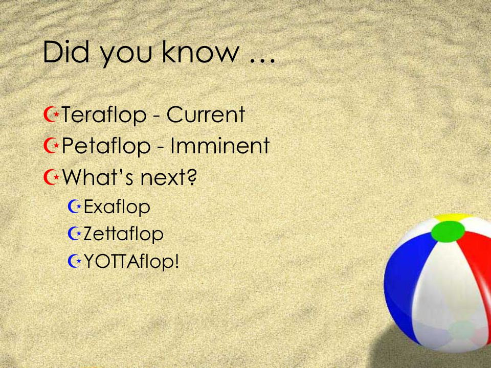 Did you know … ZTeraflop - Current ZPetaflop - Imminent ZWhat's next.