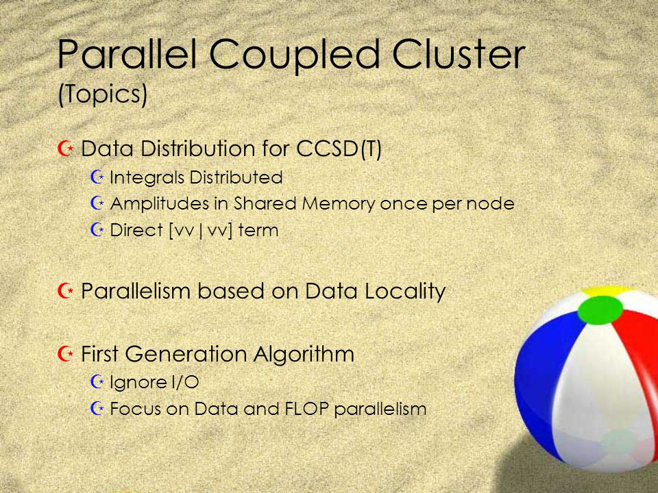 Parallel Coupled Cluster (Topics) ZData Distribution for CCSD(T) ZIntegrals Distributed ZAmplitudes in Shared Memory once per node ZDirect [vv|vv] term ZParallelism based on Data Locality ZFirst Generation Algorithm ZIgnore I/O ZFocus on Data and FLOP parallelism