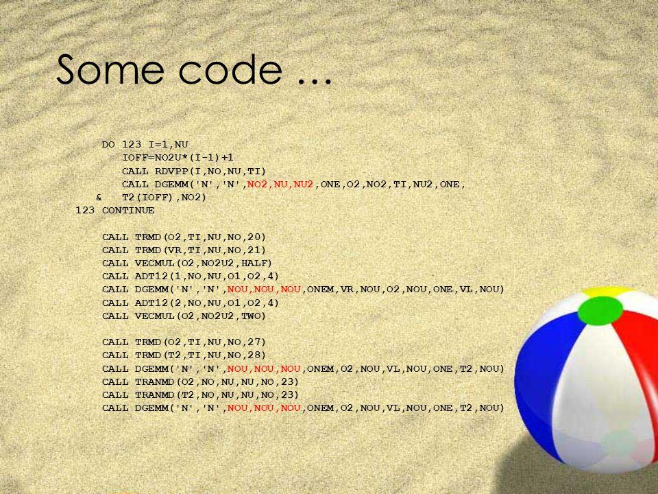 Some code … DO 123 I=1,NU IOFF=NO2U*(I-1)+1 CALL RDVPP(I,NO,NU,TI) CALL DGEMM( N , N ,NO2,NU,NU2,ONE,O2,NO2,TI,NU2,ONE, & T2(IOFF),NO2) 123 CONTINUE CALL TRMD(O2,TI,NU,NO,20) CALL TRMD(VR,TI,NU,NO,21) CALL VECMUL(O2,NO2U2,HALF) CALL ADT12(1,NO,NU,O1,O2,4) CALL DGEMM( N , N ,NOU,NOU,NOU,ONEM,VR,NOU,O2,NOU,ONE,VL,NOU) CALL ADT12(2,NO,NU,O1,O2,4) CALL VECMUL(O2,NO2U2,TWO) CALL TRMD(O2,TI,NU,NO,27) CALL TRMD(T2,TI,NU,NO,28) CALL DGEMM( N , N ,NOU,NOU,NOU,ONEM,O2,NOU,VL,NOU,ONE,T2,NOU) CALL TRANMD(O2,NO,NU,NU,NO,23) CALL TRANMD(T2,NO,NU,NU,NO,23) CALL DGEMM( N , N ,NOU,NOU,NOU,ONEM,O2,NOU,VL,NOU,ONE,T2,NOU)