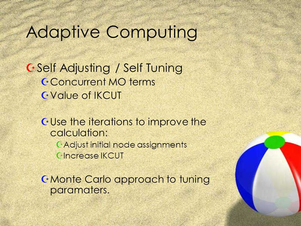 Adaptive Computing ZSelf Adjusting / Self Tuning ZConcurrent MO terms ZValue of IKCUT ZUse the iterations to improve the calculation: ZAdjust initial node assignments ZIncrease IKCUT ZMonte Carlo approach to tuning paramaters.