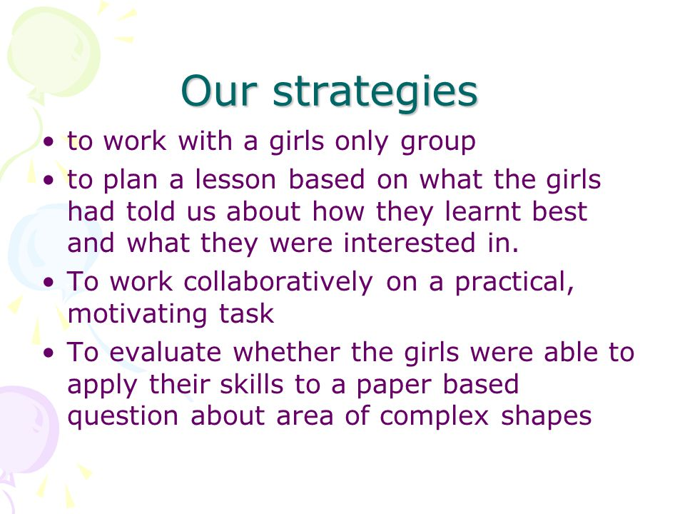 Our strategies to work with a girls only group to plan a lesson based on what the girls had told us about how they learnt best and what they were interested in.