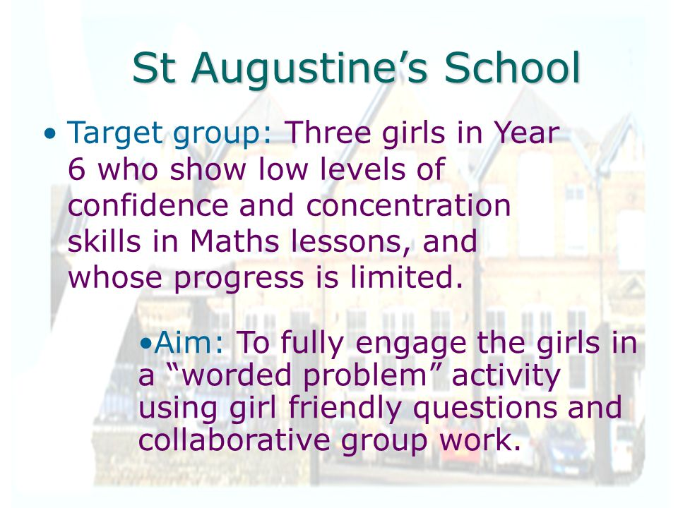 St Augustine's School Target group: Three girls in Year 6 who show low levels of confidence and concentration skills in Maths lessons, and whose progr