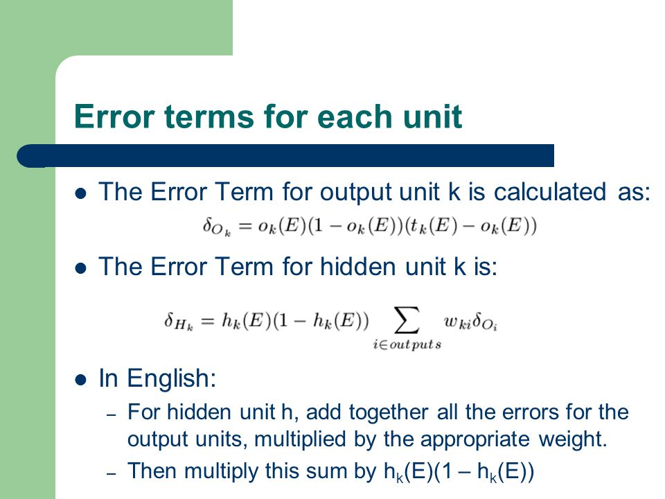 Error terms for each unit The Error Term for output unit k is calculated as: The Error Term for hidden unit k is: In English: – For hidden unit h, add together all the errors for the output units, multiplied by the appropriate weight.