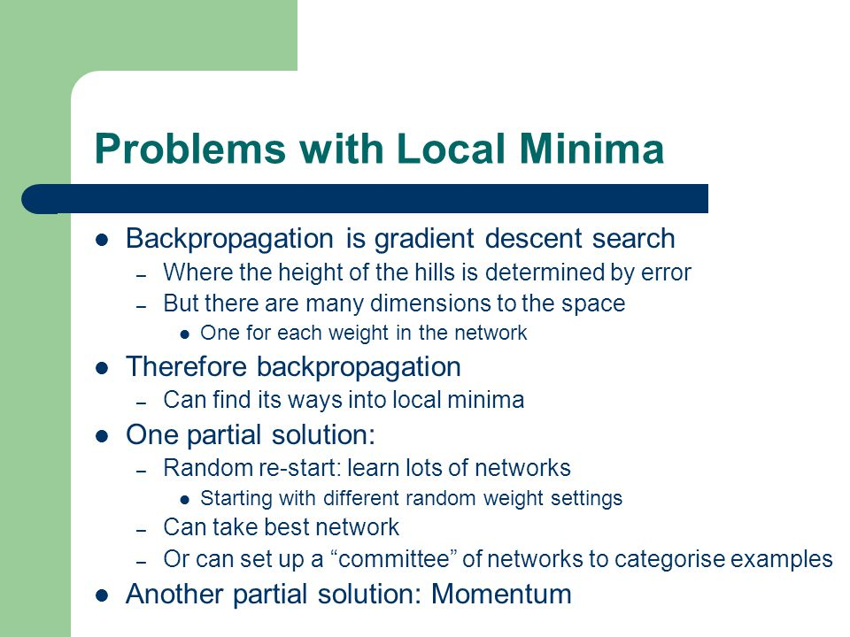 Problems with Local Minima Backpropagation is gradient descent search – Where the height of the hills is determined by error – But there are many dimensions to the space One for each weight in the network Therefore backpropagation – Can find its ways into local minima One partial solution: – Random re-start: learn lots of networks Starting with different random weight settings – Can take best network – Or can set up a committee of networks to categorise examples Another partial solution: Momentum