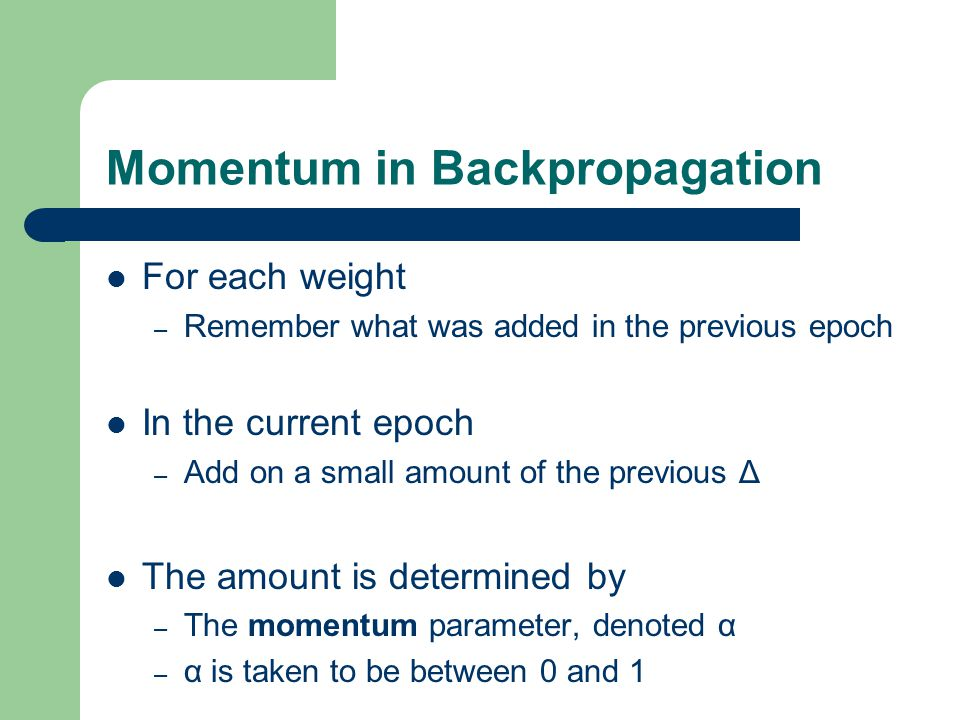 Momentum in Backpropagation For each weight – Remember what was added in the previous epoch In the current epoch – Add on a small amount of the previo