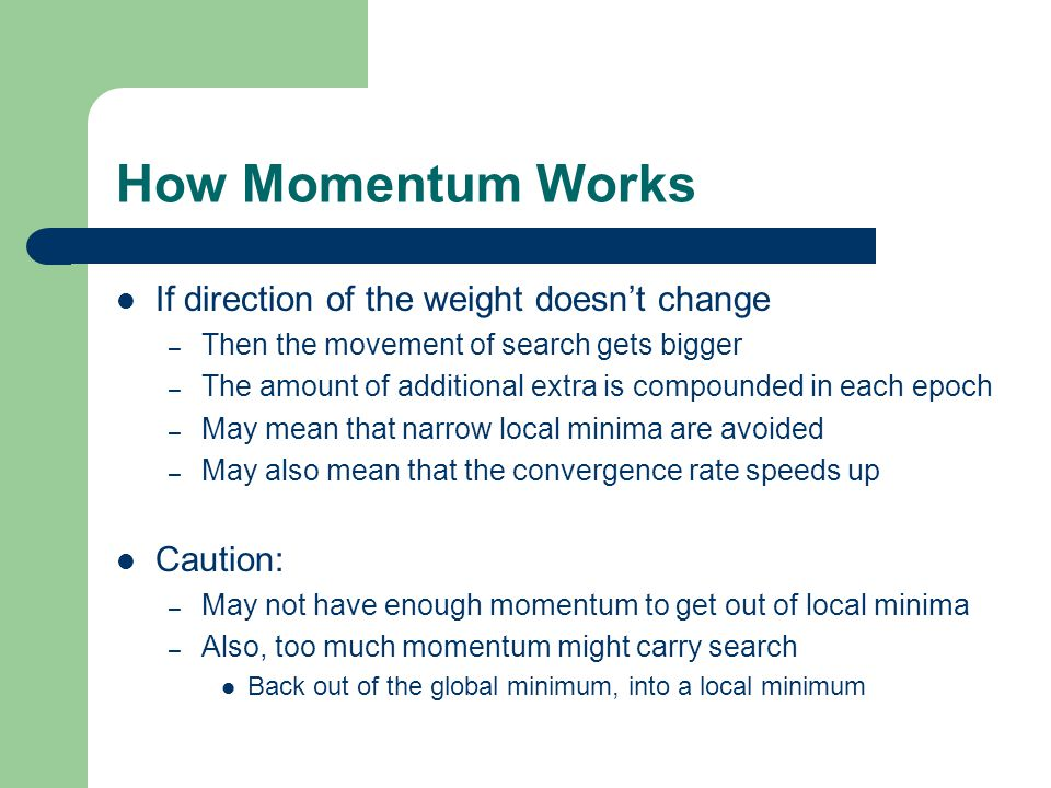 How Momentum Works If direction of the weight doesn't change – Then the movement of search gets bigger – The amount of additional extra is compounded in each epoch – May mean that narrow local minima are avoided – May also mean that the convergence rate speeds up Caution: – May not have enough momentum to get out of local minima – Also, too much momentum might carry search Back out of the global minimum, into a local minimum