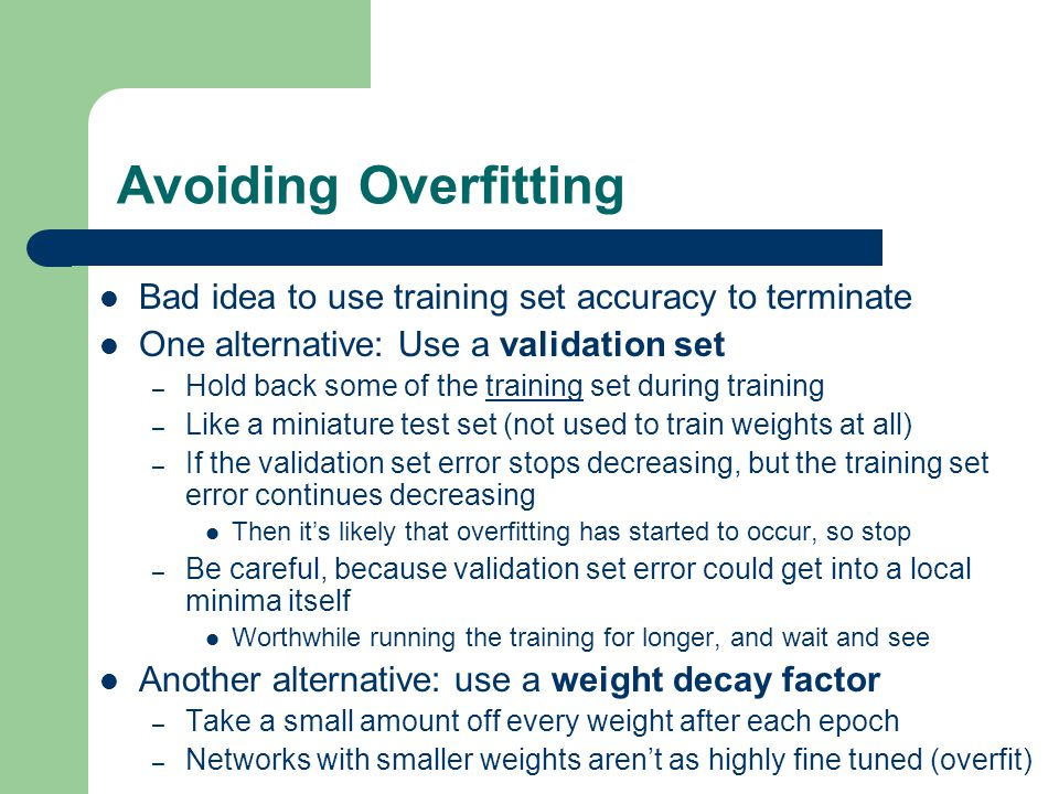 Avoiding Overfitting Bad idea to use training set accuracy to terminate One alternative: Use a validation set – Hold back some of the training set dur