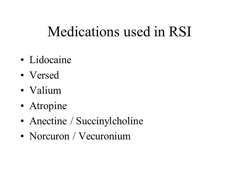 Medications used in RSI Lidocaine Versed Valium Atropine Anectine / Succinylcholine Norcuron / Vecuronium