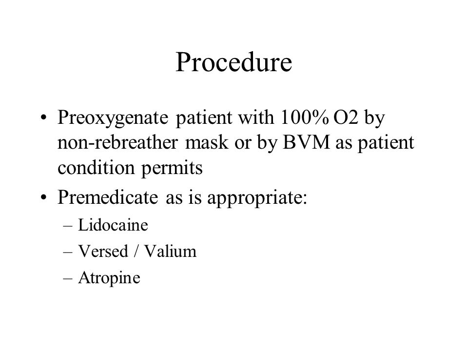 Preoxygenate patient with 100% O2 by non-rebreather mask or by BVM as patient condition permits Premedicate as is appropriate: –Lidocaine –Versed / Valium –Atropine