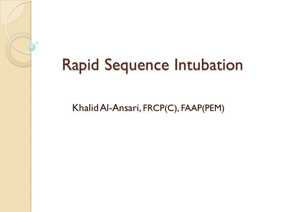 Rapid Sequence Intubation Khalid Al-Ansari, FRCP(C), FAAP(PEM)