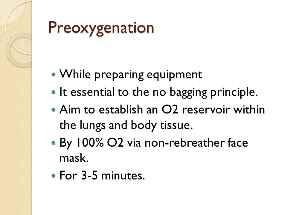 Preoxygenation While preparing equipment It essential to the no bagging principle. Aim to establish an O2 reservoir within the lungs and body tissue.