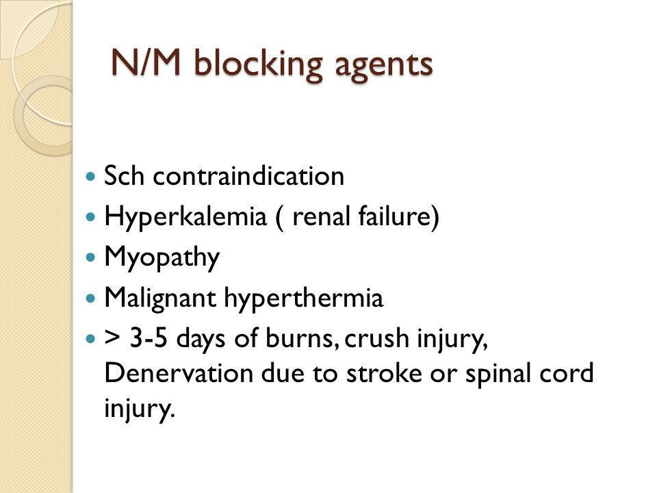 N/M blocking agents Sch contraindication Hyperkalemia ( renal failure) Myopathy Malignant hyperthermia > 3-5 days of burns, crush injury, Denervation