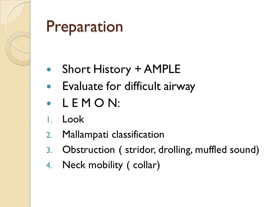Preparation Short History + AMPLE Evaluate for difficult airway L E M O N: 1. Look 2. Mallampati classification 3. Obstruction ( stridor, drolling, mu