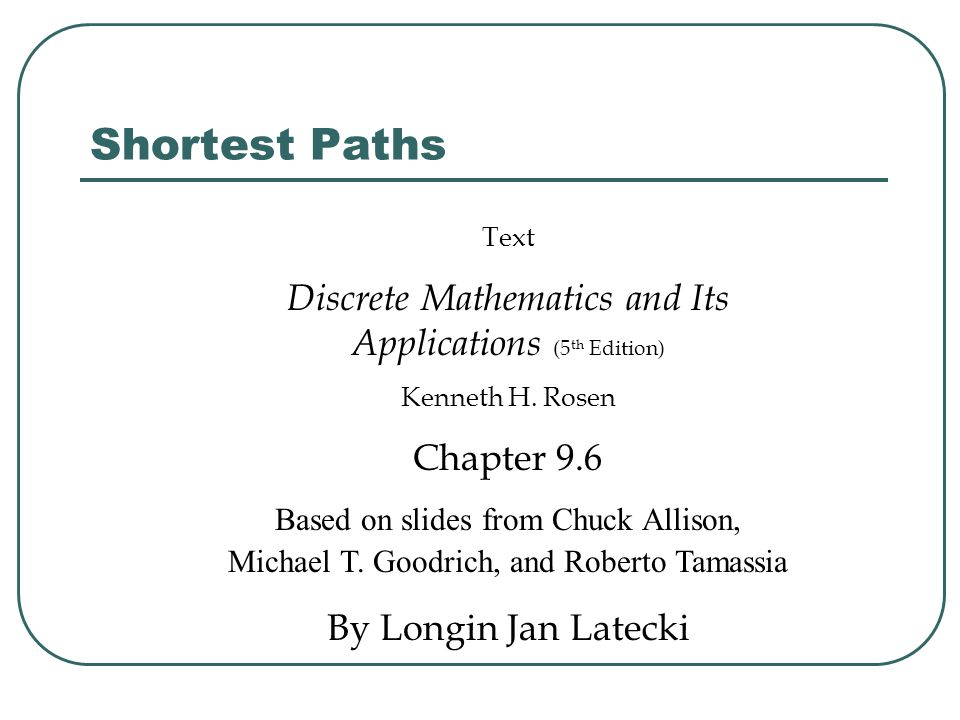 Shortest Paths Text Discrete Mathematics and Its Applications (5 th Edition) Kenneth H. Rosen Chapter 9.6 Based on slides from Chuck Allison, Michael