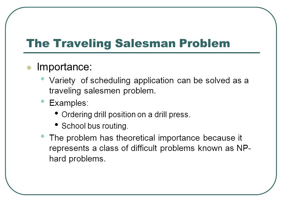 The Traveling Salesman Problem Importance: Variety of scheduling application can be solved as a traveling salesmen problem. Examples : Ordering drill