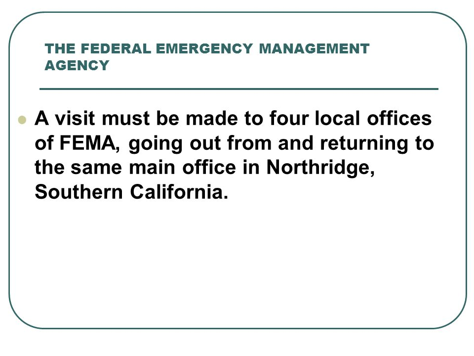 THE FEDERAL EMERGENCY MANAGEMENT AGENCY A visit must be made to four local offices of FEMA, going out from and returning to the same main office in No
