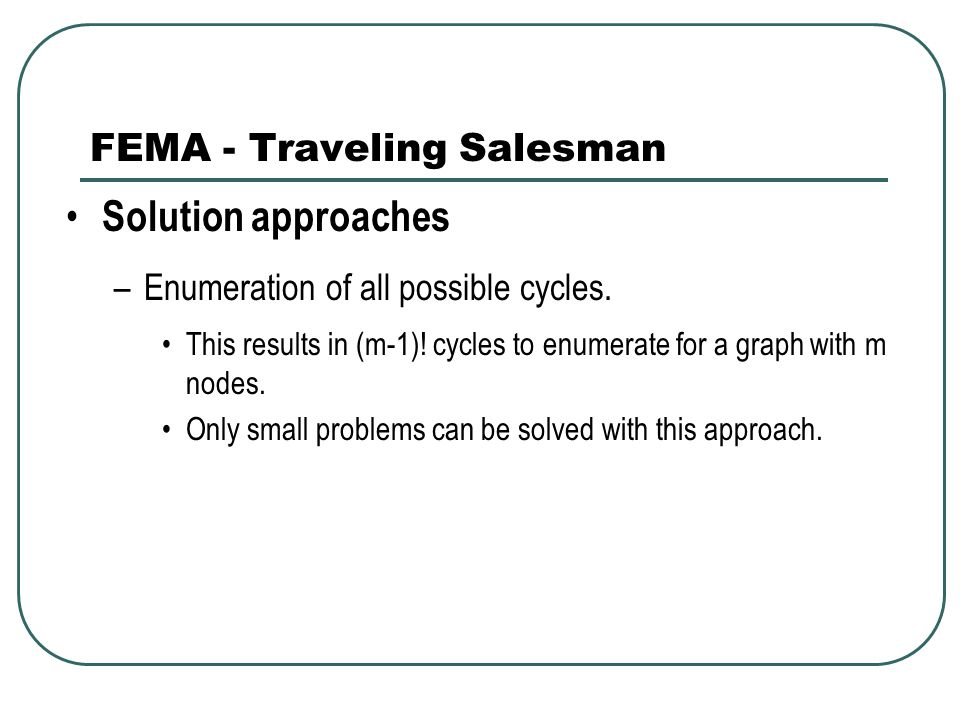 FEMA - Traveling Salesman Solution approaches –Enumeration of all possible cycles.
