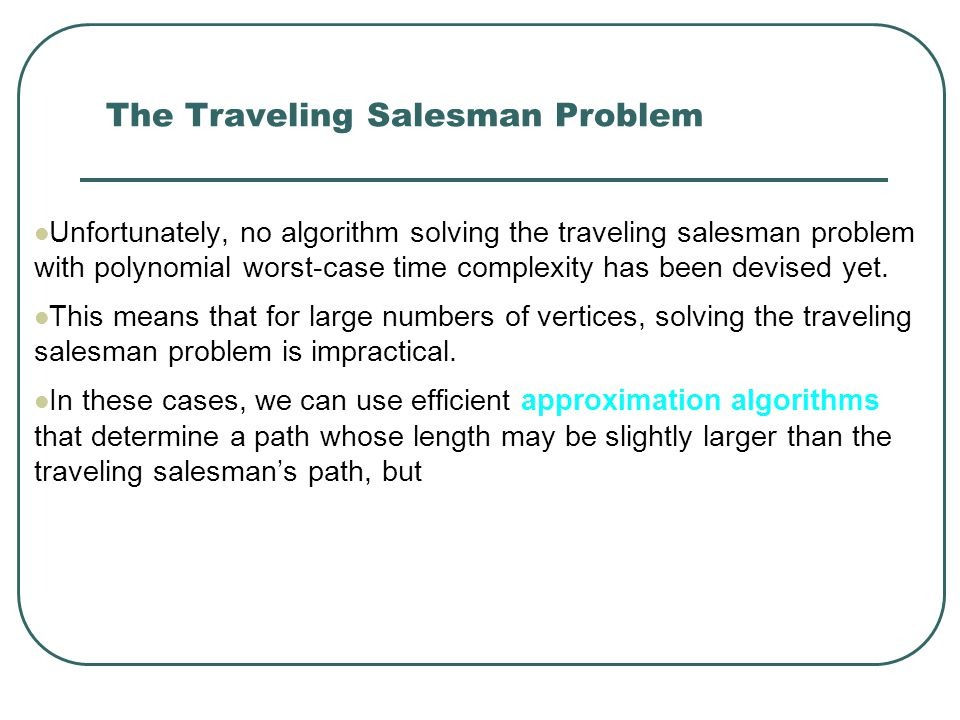 The Traveling Salesman Problem Unfortunately, no algorithm solving the traveling salesman problem with polynomial worst-case time complexity has been devised yet.
