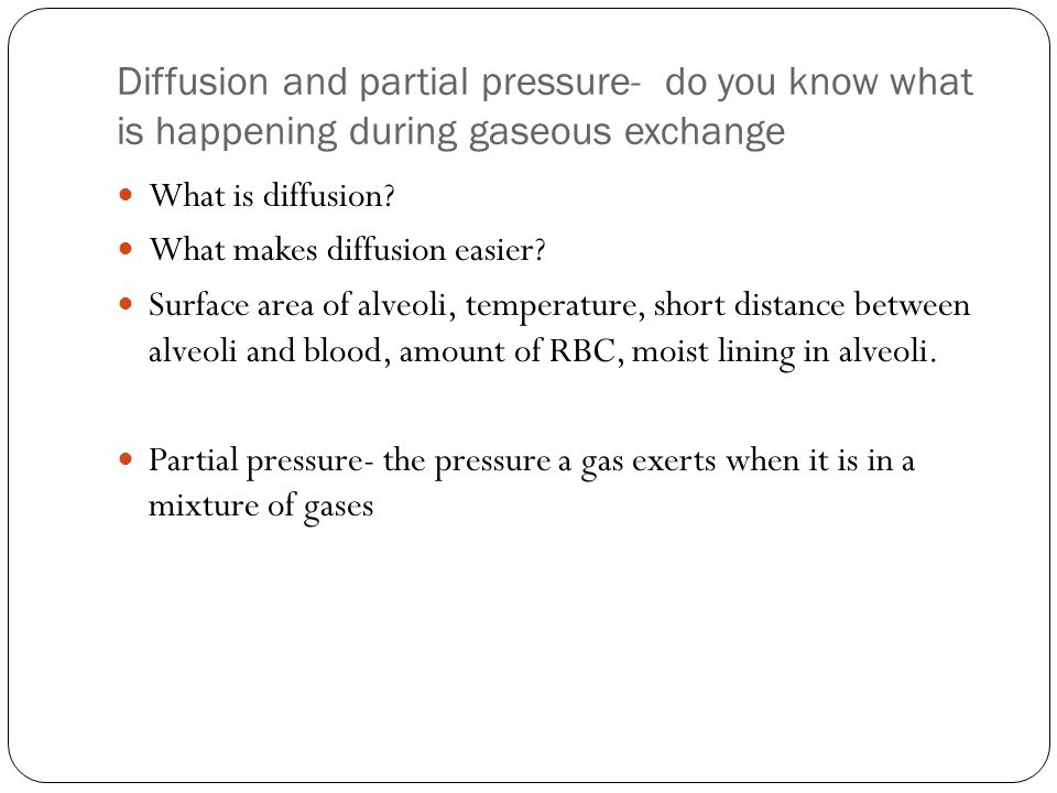 Diffusion and partial pressure- do you know what is happening during gaseous exchange What is diffusion.