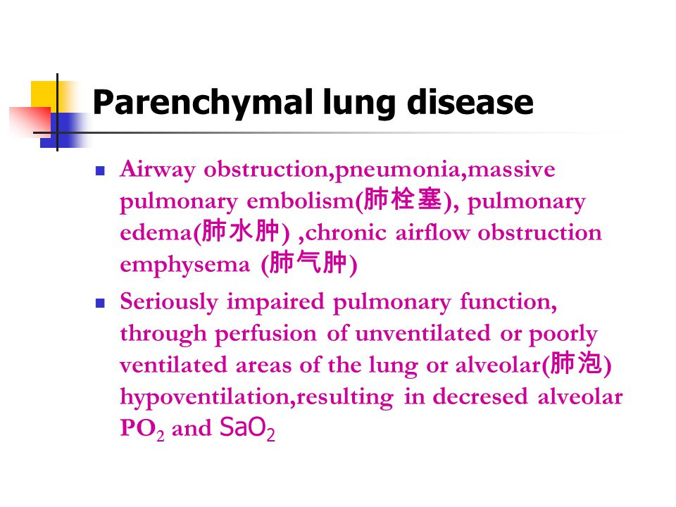 Parenchymal lung disease Airway obstruction,pneumonia,massive pulmonary embolism( 肺栓塞 ), pulmonary edema( 肺水肿 ),chronic airflow obstruction emphysema ( 肺气肿 ) Seriously impaired pulmonary function, through perfusion of unventilated or poorly ventilated areas of the lung or alveolar( 肺泡 ) hypoventilation,resulting in decresed alveolar PO 2 and SaO 2