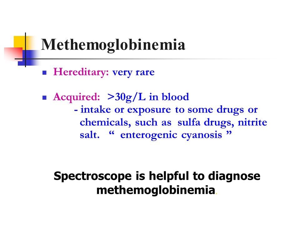Methemoglobinemia Hereditary: very rare Acquired: >30g/L in blood - intake or exposure to some drugs or chemicals, such as sulfa drugs, nitrite salt.