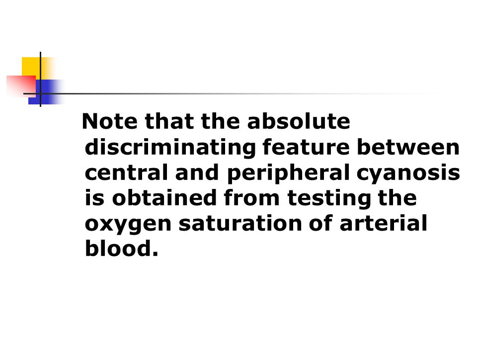 Note that the absolute discriminating feature between central and peripheral cyanosis is obtained from testing the oxygen saturation of arterial blood.