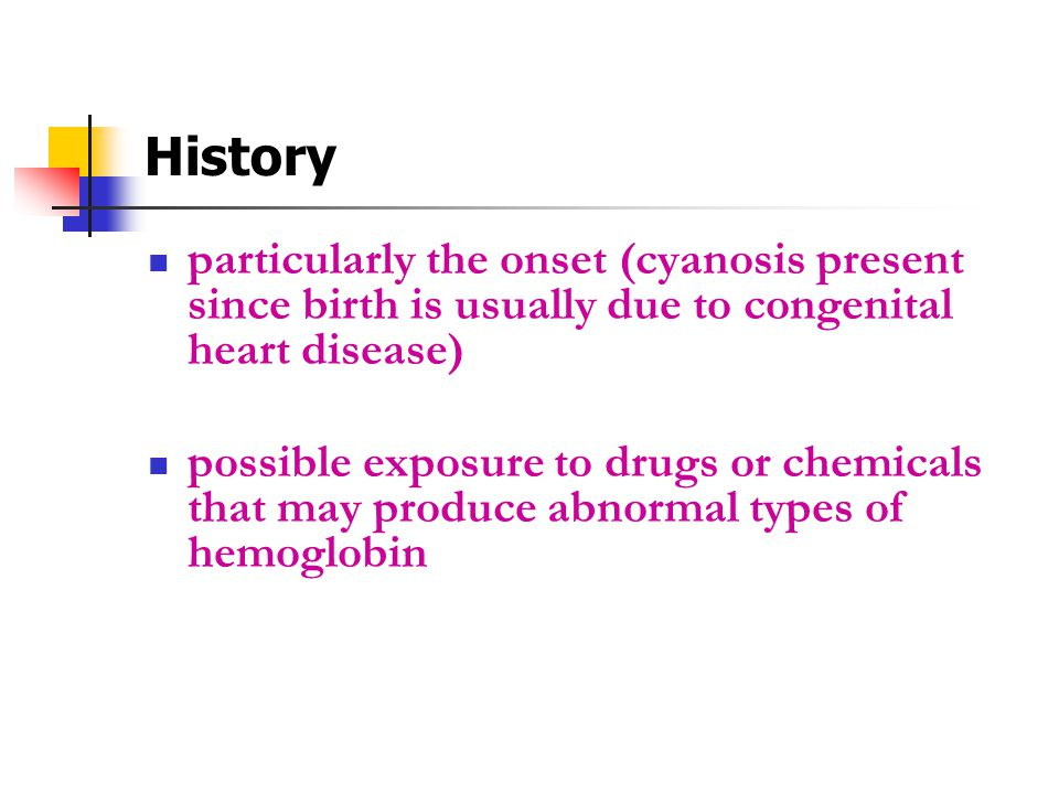 History particularly the onset (cyanosis present since birth is usually due to congenital heart disease) possible exposure to drugs or chemicals that may produce abnormal types of hemoglobin