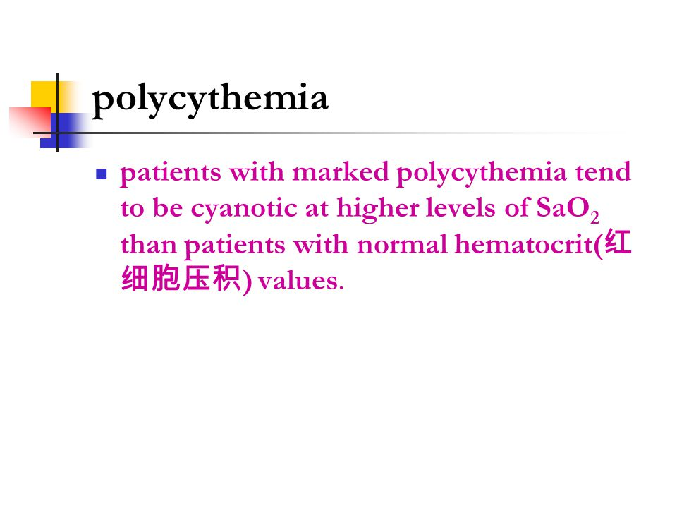 polycythemia patients with marked polycythemia tend to be cyanotic at higher levels of SaO 2 than patients with normal hematocrit( 红 细胞压积 ) values.