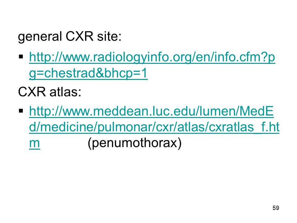 59 general CXR site:  http://www.radiologyinfo.org/en/info.cfm?p g=chestrad&bhcp=1 http://www.radiologyinfo.org/en/info.cfm?p g=chestrad&bhcp=1 CXR a