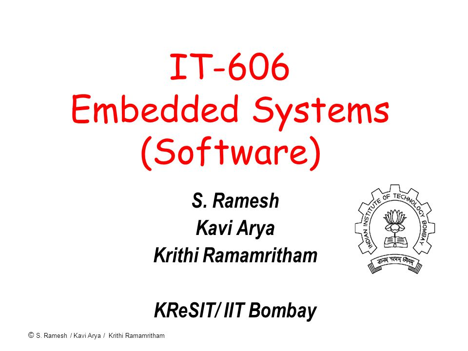 © S. Ramesh / Kavi Arya / Krithi Ramamritham IT-606 Embedded Systems (Software) S.