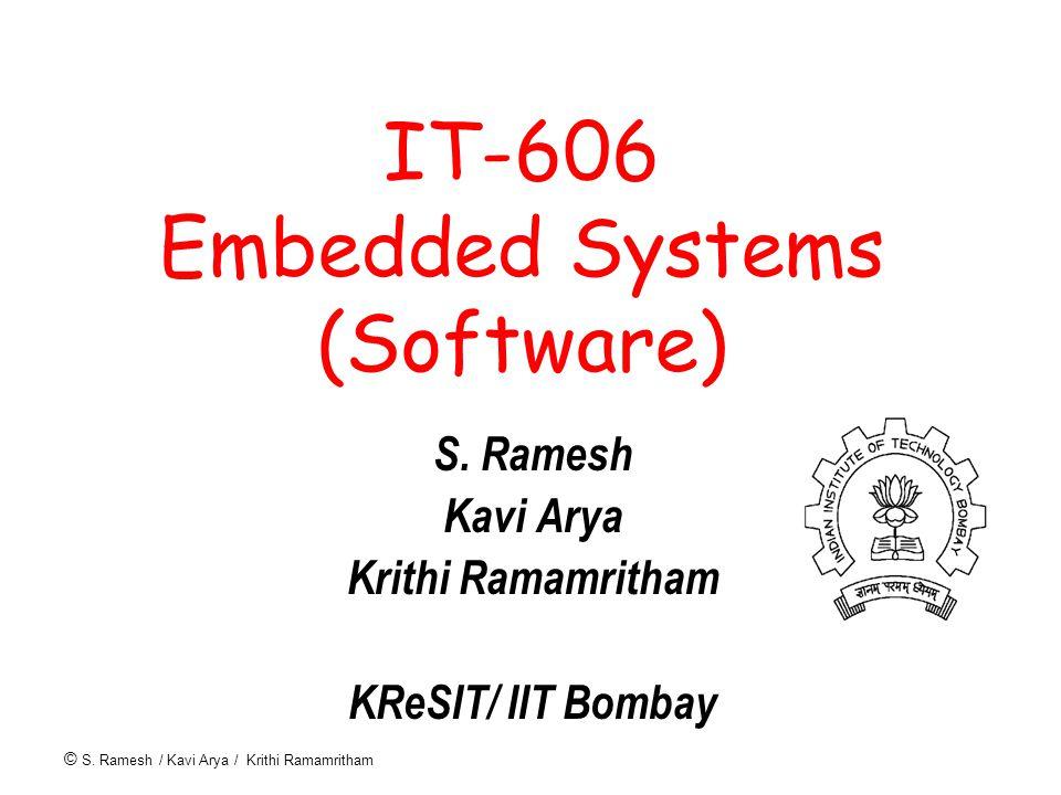 © S. Ramesh / Kavi Arya / Krithi Ramamritham IT-606 Embedded Systems (Software) S. Ramesh Kavi Arya Krithi Ramamritham KReSIT/ IIT Bombay