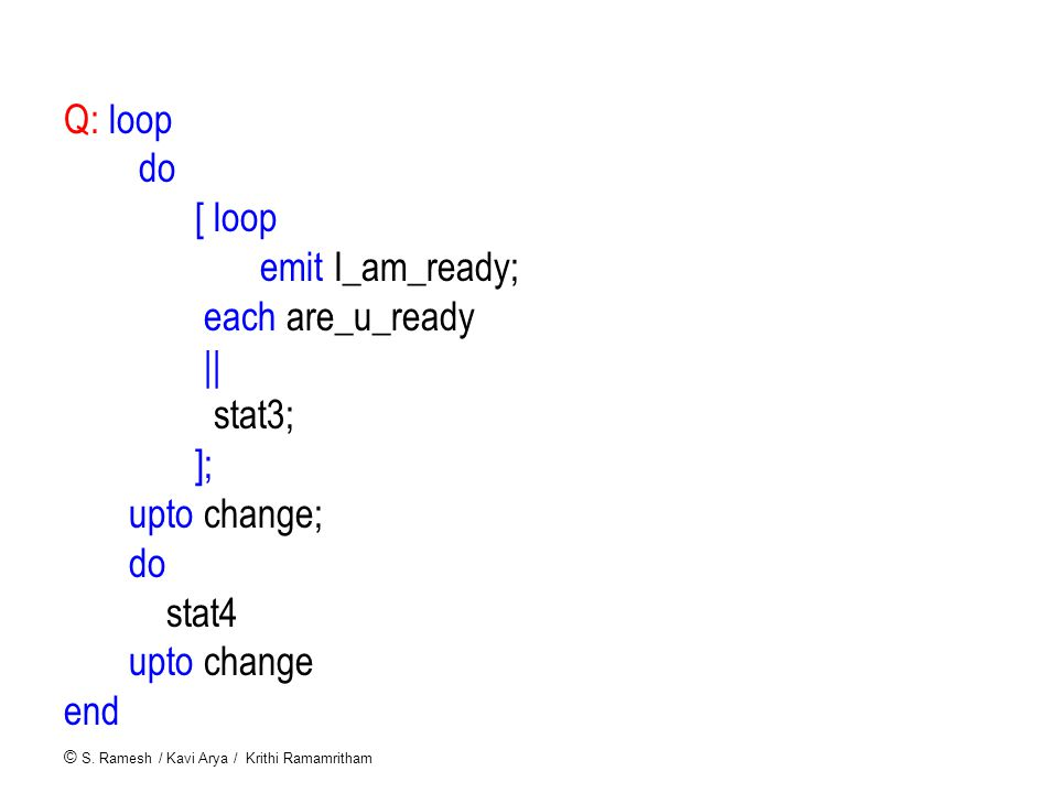 © S. Ramesh / Kavi Arya / Krithi Ramamritham Q: loop do [ loop emit I_am_ready; each are_u_ready || stat3; ]; upto change; do stat4 upto change end