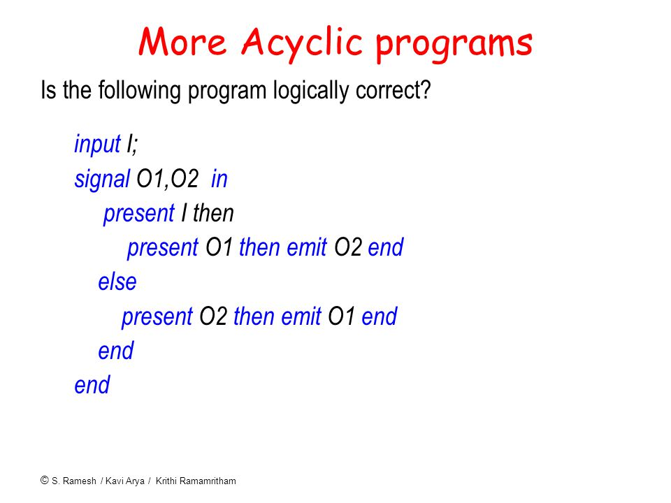 © S. Ramesh / Kavi Arya / Krithi Ramamritham More Acyclic programs Is the following program logically correct? input I; signal O1,O2 in present I then