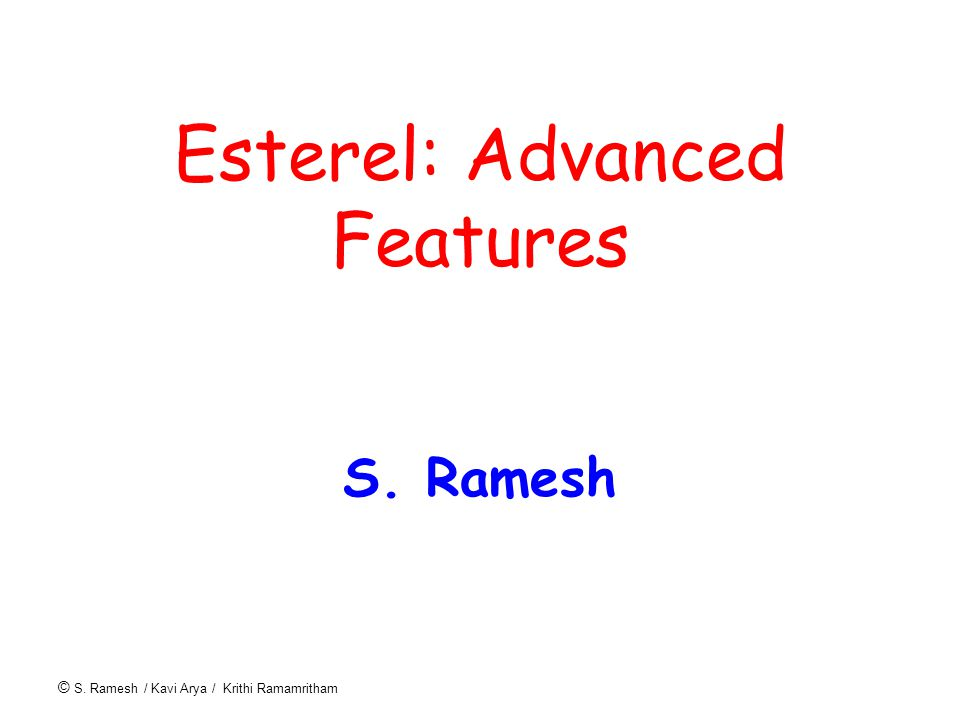 © S. Ramesh / Kavi Arya / Krithi Ramamritham Esterel: Advanced Features S. Ramesh