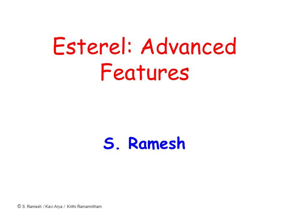 © S. Ramesh / Kavi Arya / Krithi Ramamritham Esterel: Advanced Features S. Ramesh