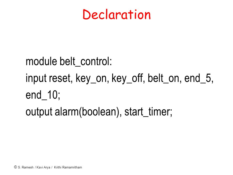 © S. Ramesh / Kavi Arya / Krithi Ramamritham Declaration module belt_control: input reset, key_on, key_off, belt_on, end_5, end_10; output alarm(boole