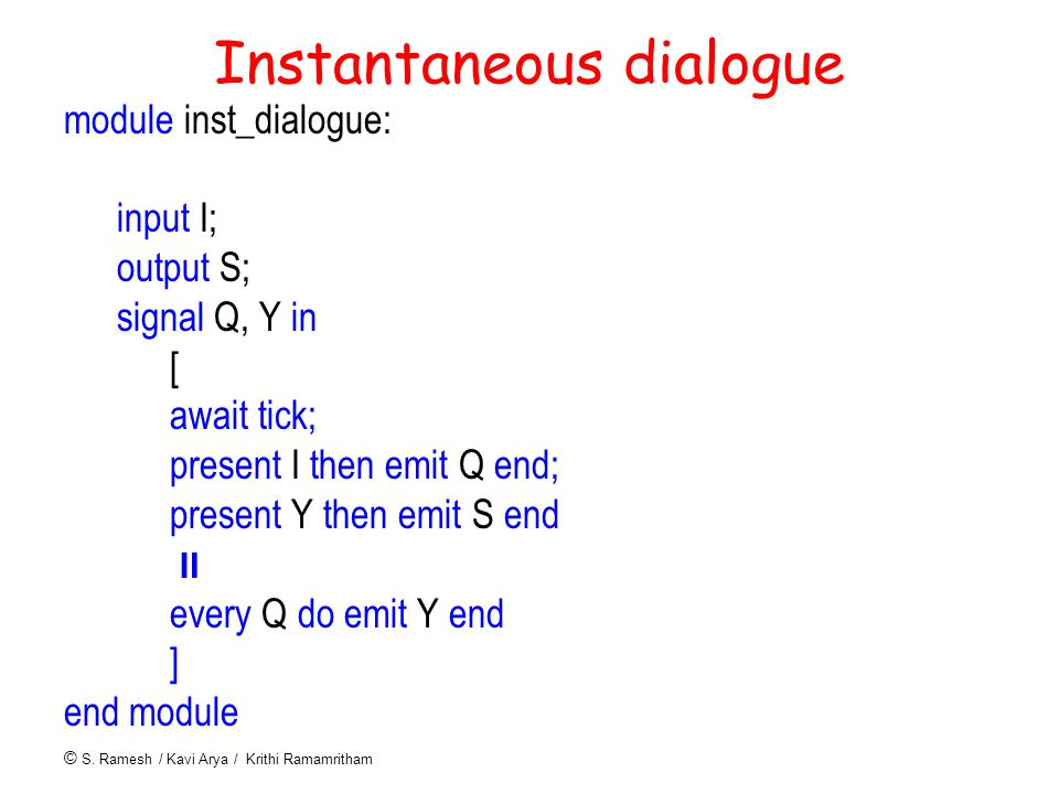 © S. Ramesh / Kavi Arya / Krithi Ramamritham Instantaneous dialogue module inst_dialogue: input I; output S; signal Q, Y in [ await tick; present I th