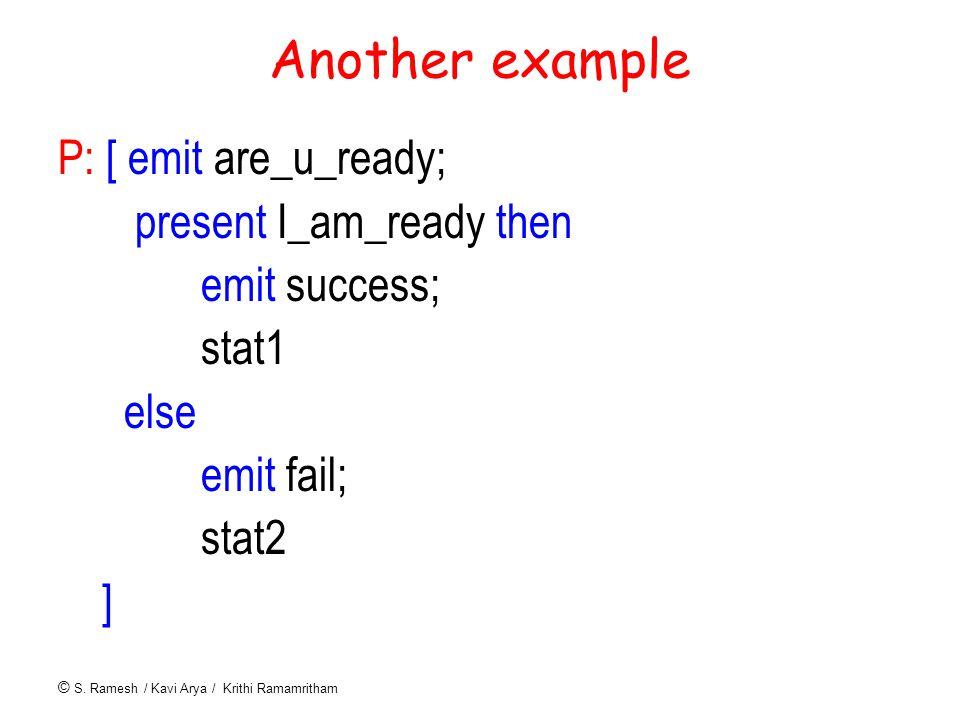 © S. Ramesh / Kavi Arya / Krithi Ramamritham Another example P: [ emit are_u_ready; present I_am_ready then emit success; stat1 else emit fail; stat2