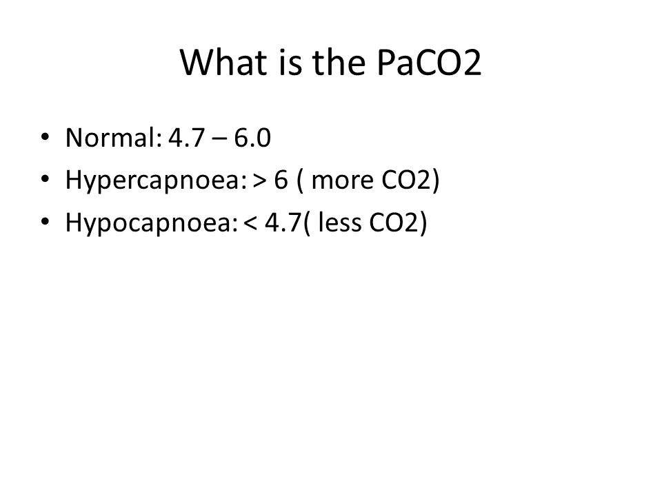 What is the PaCO2 Normal: 4.7 – 6.0 Hypercapnoea: > 6 ( more CO2) Hypocapnoea: < 4.7( less CO2)