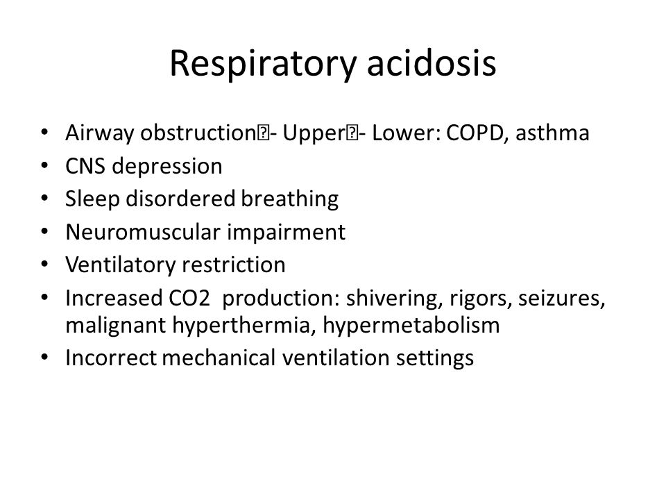 Respiratory acidosis Airway obstruction - Upper - Lower: COPD, asthma CNS depression Sleep disordered breathing Neuromuscular impairment Ventilatory r