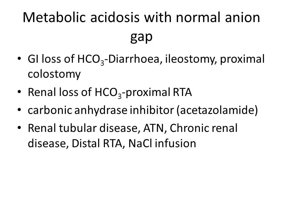 Metabolic acidosis with normal anion gap GI loss of HCO 3 -Diarrhoea, ileostomy, proximal colostomy Renal loss of HCO 3 -proximal RTA carbonic anhydra