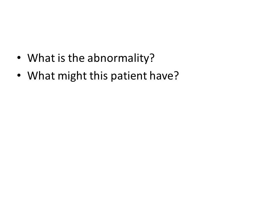 What is the abnormality? What might this patient have?