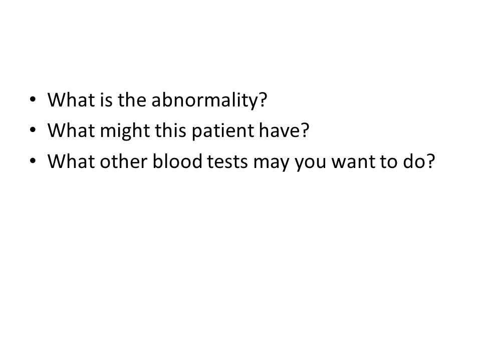 What is the abnormality? What might this patient have? What other blood tests may you want to do?