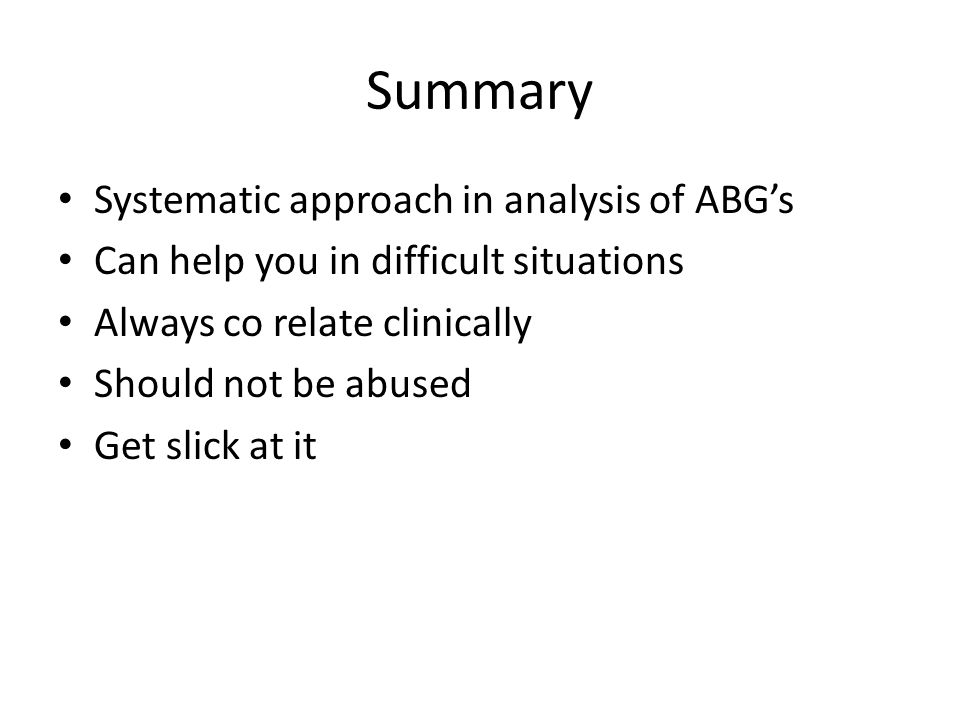 Summary Systematic approach in analysis of ABG's Can help you in difficult situations Always co relate clinically Should not be abused Get slick at it