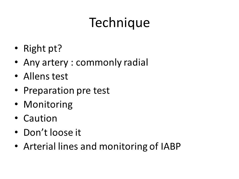 Technique Right pt? Any artery : commonly radial Allens test Preparation pre test Monitoring Caution Don't loose it Arterial lines and monitoring of I